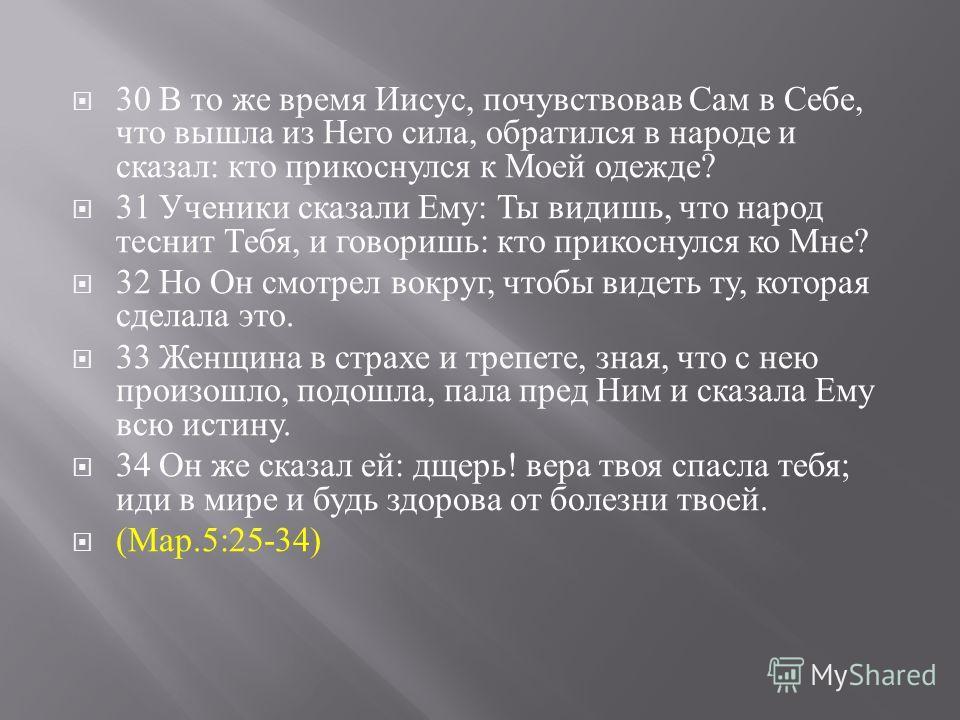 30 В то же время Иисус, почувствовав Сам в Себе, что вышла из Него сила, обратился в народе и сказал : кто прикоснулся к Моей одежде ? 31 Ученики сказали Ему : Ты видишь, что народ теснит Тебя, и говоришь : кто прикоснулся ко Мне ? 32 Но Он смотрел в