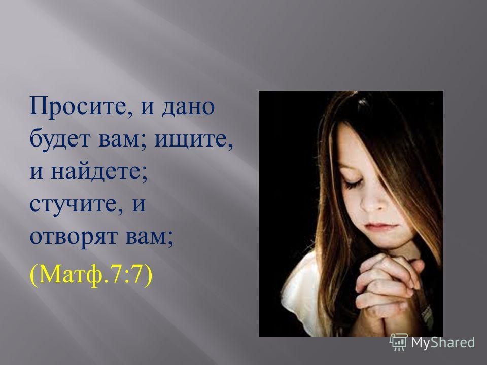 Просите, и дано будет вам ; ищите, и найдете ; стучите, и отворят вам ; ( Матф.7:7)