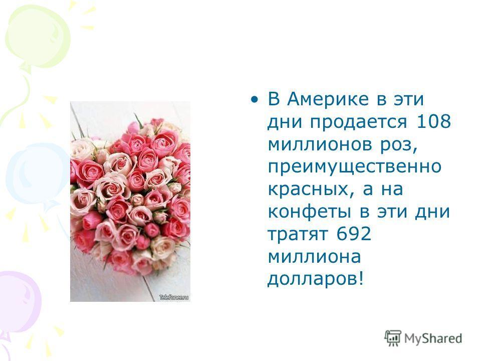 В Америке в эти дни продается 108 миллионов роз, преимущественно красных, а на конфеты в эти дни тратят 692 миллиона долларов!