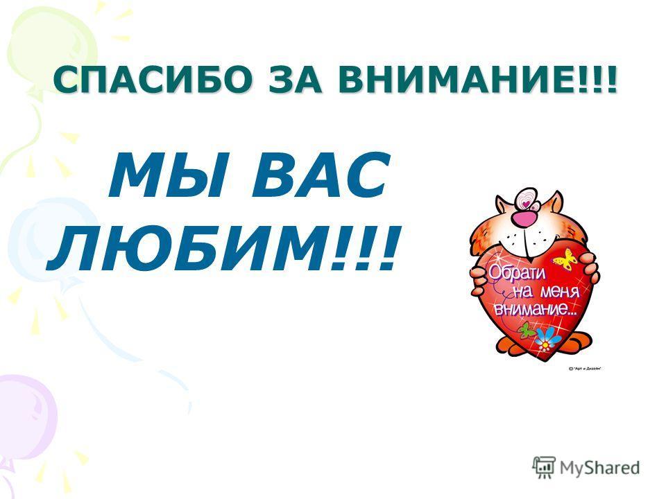СПАСИБО ЗА ВНИМАНИЕ!!! МЫ ВАС ЛЮБИМ!!!