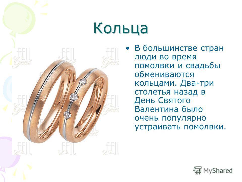 Кольца В большинстве стран люди во время помолвки и свадьбы обмениваются кольцами. Два-три столетья назад в День Святого Валентина было очень популярно устраивать помолвки.