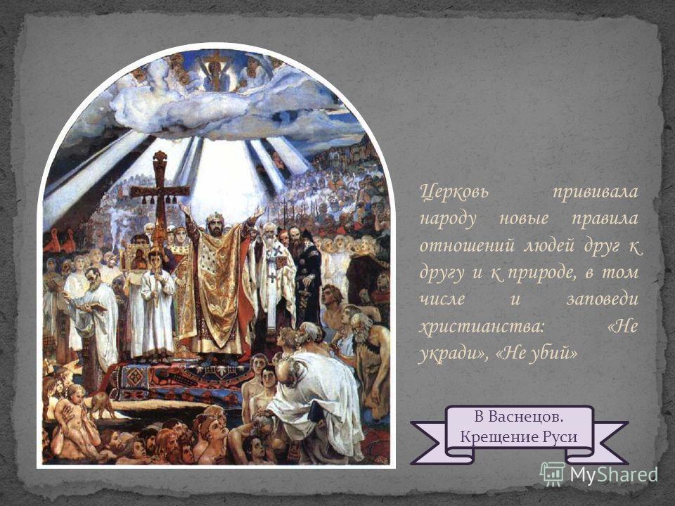 Церковь прививала народу новые правила отношений людей друг к другу и к природе, в том числе и заповеди христианства: «Не укради», «Не убий» В Васнецов. Крещение Руси