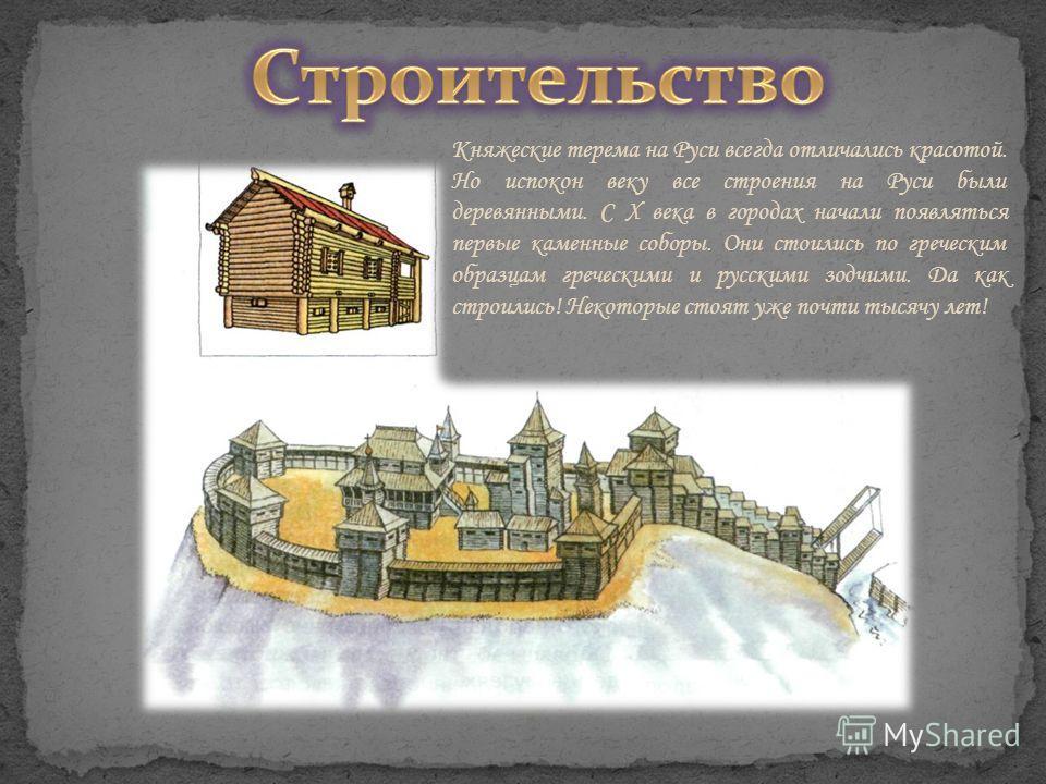 Княжеские терема на Руси всегда отличались красотой. Но испокон веку все строения на Руси были деревянными. С X века в городах начали появляться первые каменные соборы. Они стоились по греческим образцам греческими и русскими зодчими. Да как строилис