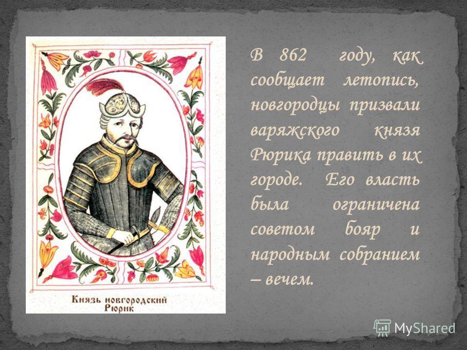 В 862 году, как сообщает летопись, новгородцы призвали варяжского князя Рюрика править в их городе. Его власть была ограничена советом бояр и народным собранием – вечем.