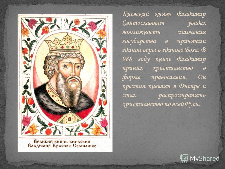 Киевский князь Владимир Святославович увидел возможность сплочения государства в принятии единой веры в единого Бога. В 988 году князь Владимир принял христианство в форме православия. Он крестил киевлян в Днепре и стал распространять христианство по