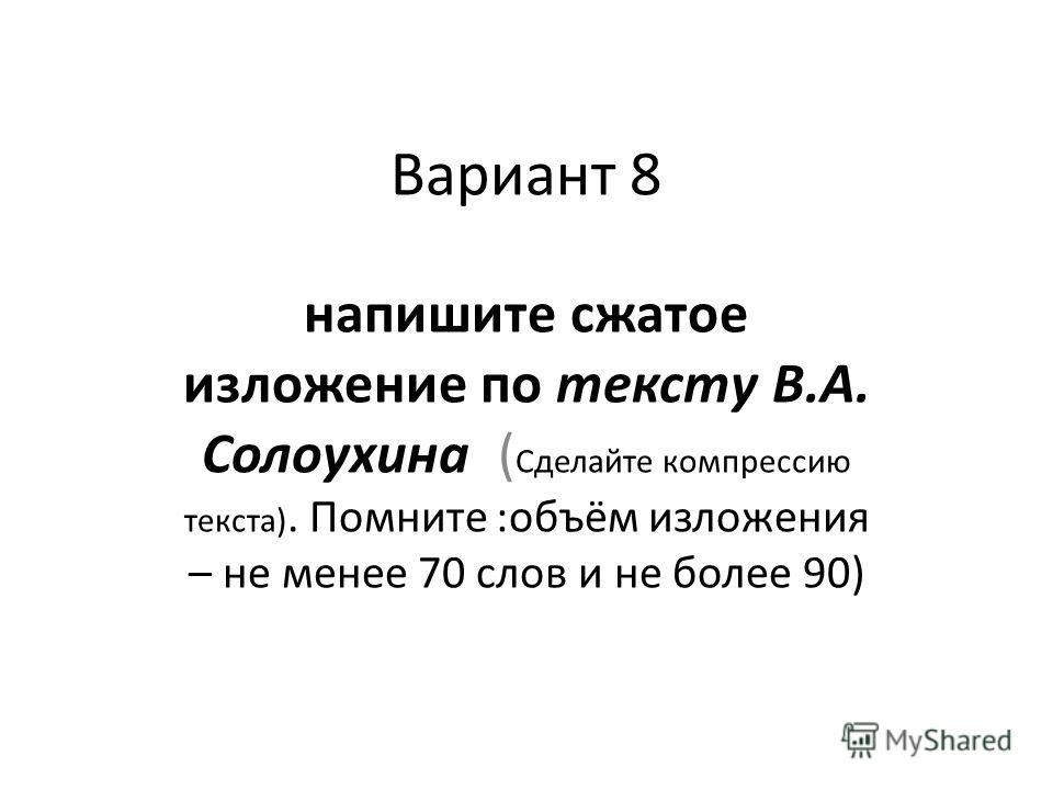 Вариант 8 напишите сжатое изложение по тексту В.А. Солоухина ( Сделайте компрессию текста). Помните :объём изложения – не менее 70 слов и не более 90)