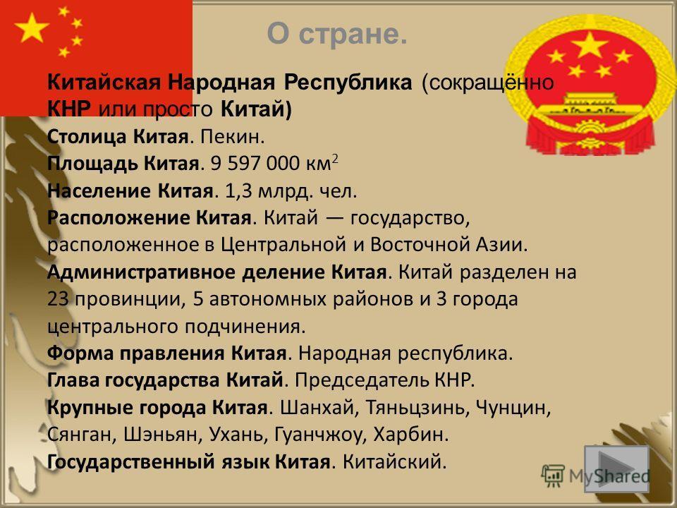 Китайская Народная Республика (сокращённо КНР или просто Китай ) Столица Китая. Пекин. Площадь Китая. 9 597 000 км 2 Население Китая. 1,3 млрд. чел. Расположение Китая. Китай государство, расположенное в Центральной и Восточной Азии. Административное