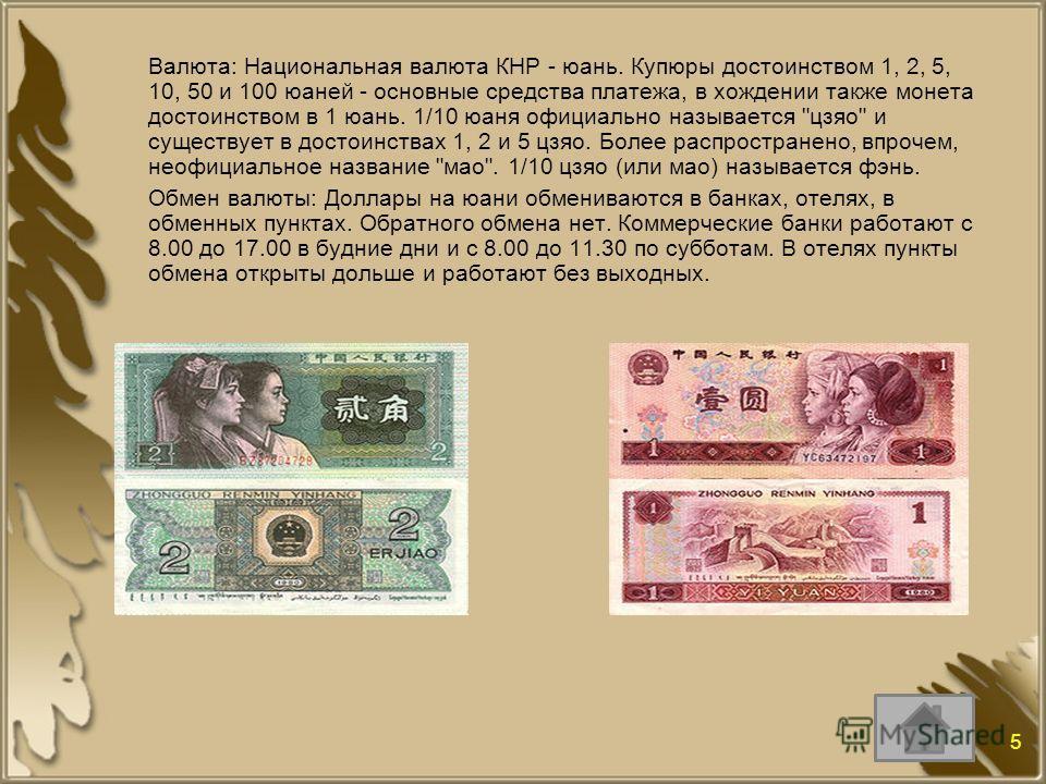 Валюта: Национальная валюта КНР - юань. Купюры достоинством 1, 2, 5, 10, 50 и 100 юаней - основные средства платежа, в хождении также монета достоинством в 1 юань. 1/10 юаня официально называется