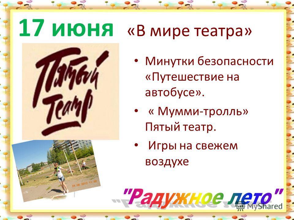 17 июня «В мире театра» Минутки безопасности «Путешествие на автобусе». « Мумми-тролль» Пятый театр. Игры на свежем воздухе