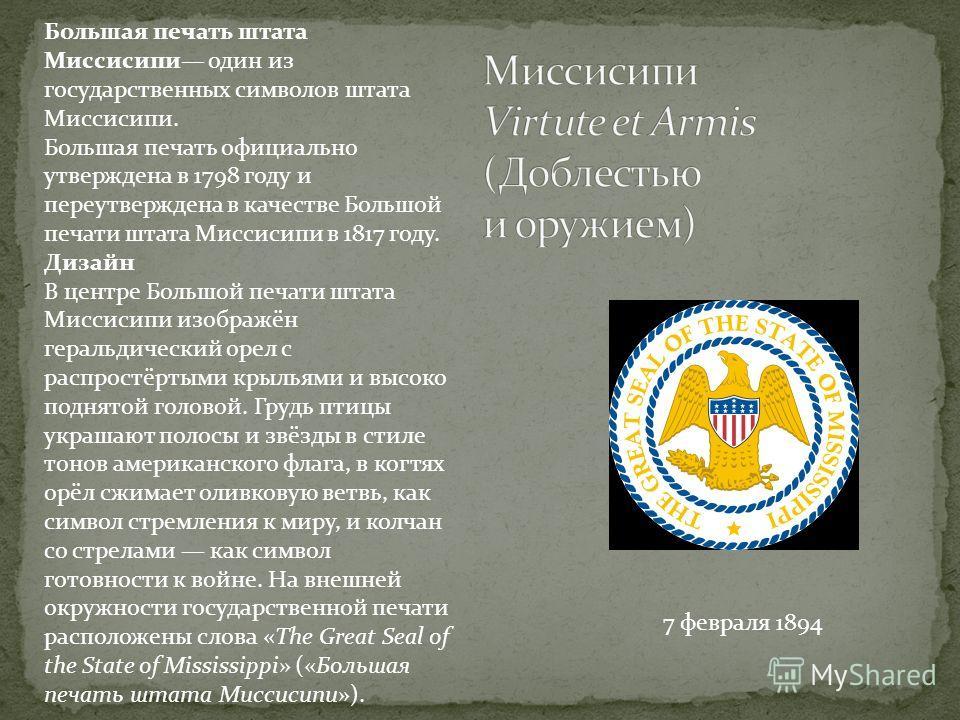 7 февраля 1894 Большая печать штата Миссисипи один из государственных символов штата Миссисипи. Большая печать официально утверждена в 1798 году и переутверждена в качестве Большой печати штата Миссисипи в 1817 году. Дизайн В центре Большой печати шт