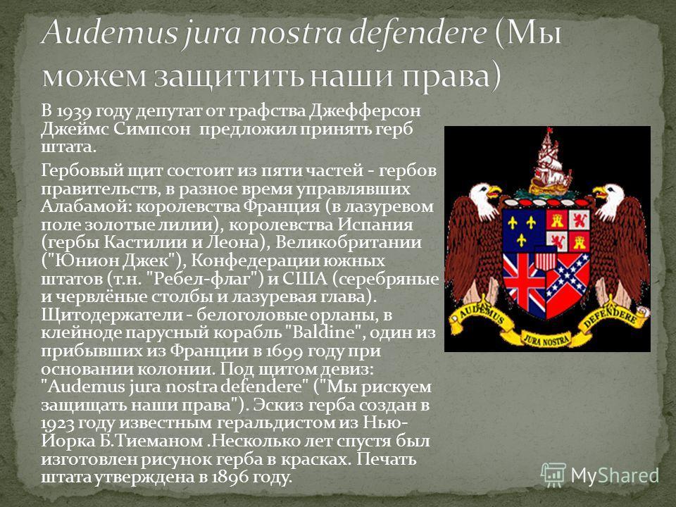 В 1939 году депутат от графства Джефферсон Джеймс Симпсон предложил принять герб штата. Гербовый щит состоит из пяти частей - гербов правительств, в разное время управлявших Алабамой: королевства Франция (в лазуревом поле золотые лилии), королевства