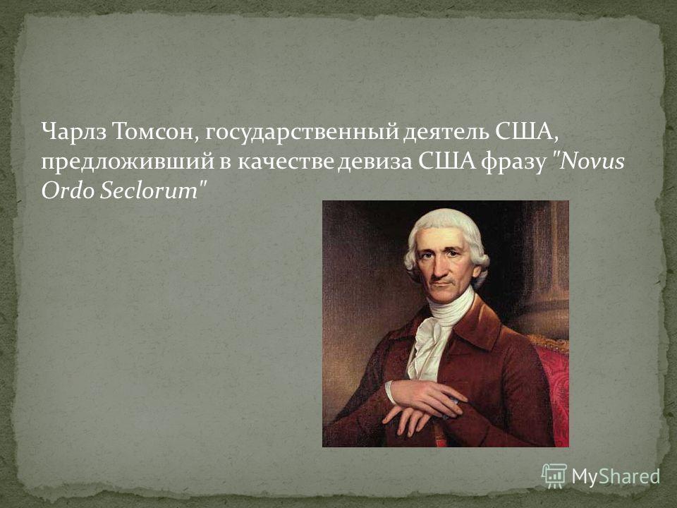 Чарлз Томсон, государственный деятель США, предложивший в качестве девиза США фразу Novus Ordo Seclorum