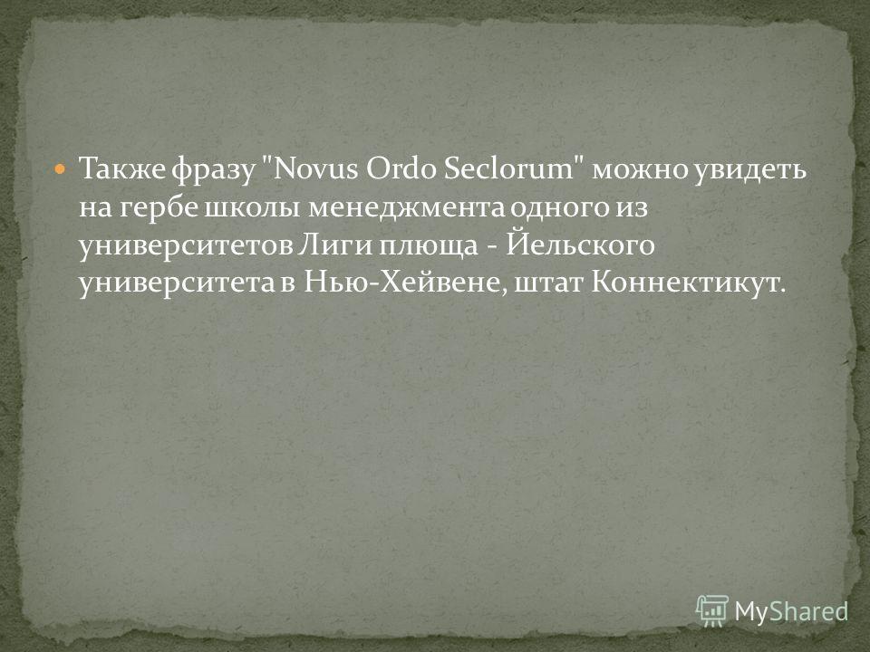 Также фразу Novus Ordo Seclorum можно увидеть на гербе школы менеджмента одного из университетов Лиги плюща - Йельского университета в Нью-Хейвене, штат Коннектикут.