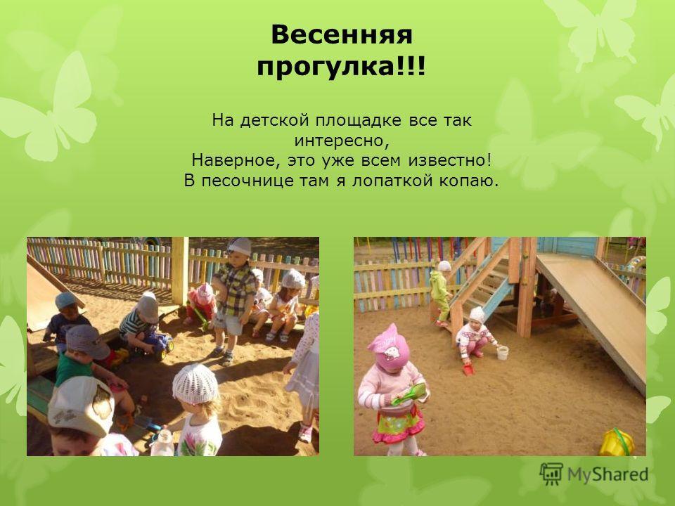 Весенняя прогулка!!! На детской площадке все так интересно, Наверное, это уже всем известно! В песочнице там я лопаткой копаю.