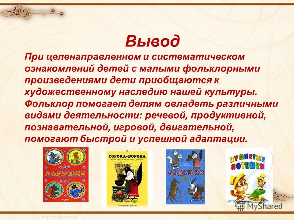Вывод При целенаправленном и систематическом ознакомлений детей с малыми фольклорными произведениями дети приобщаются к художественному наследию нашей культуры. Фольклор помогает детям овладеть различными видами деятельности: речевой, продуктивной, п
