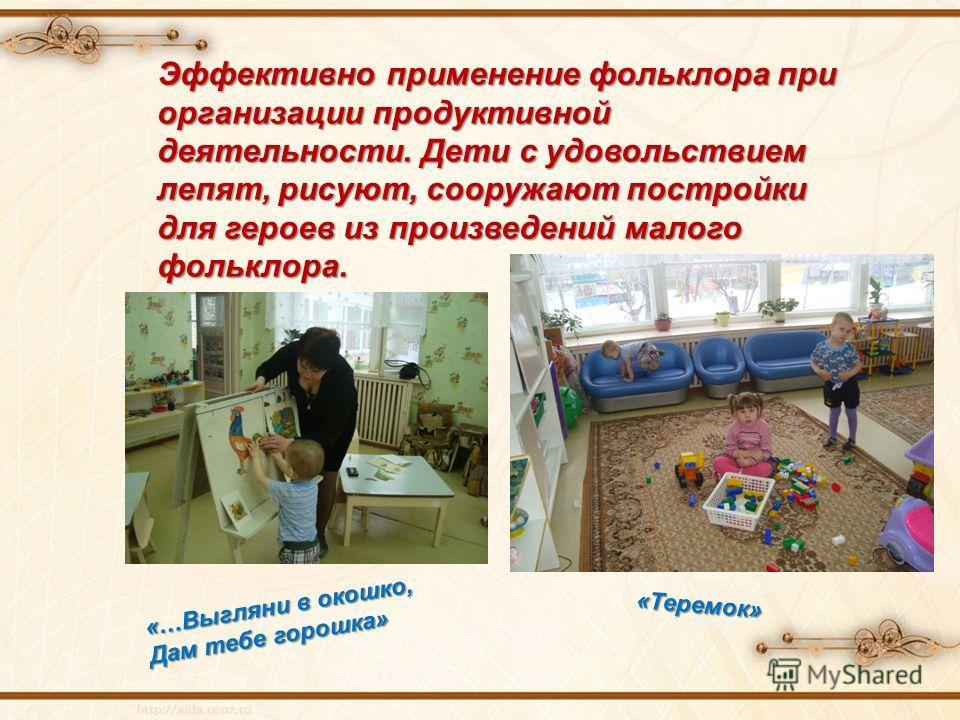 Эффективно применение фольклора при организации продуктивной деятельности. Дети с удовольствием лепят, рисуют, сооружают постройки для героев из произведений малого фольклора. «Теремок» «…Выгляни в окошко, Дам тебе горошка»
