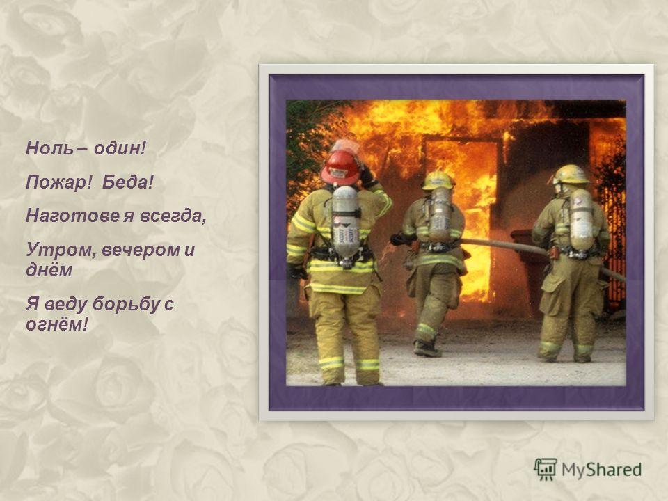 Ноль – один! Пожар! Беда! Наготове я всегда, Утром, вечером и днём Я веду борьбу с огнём!