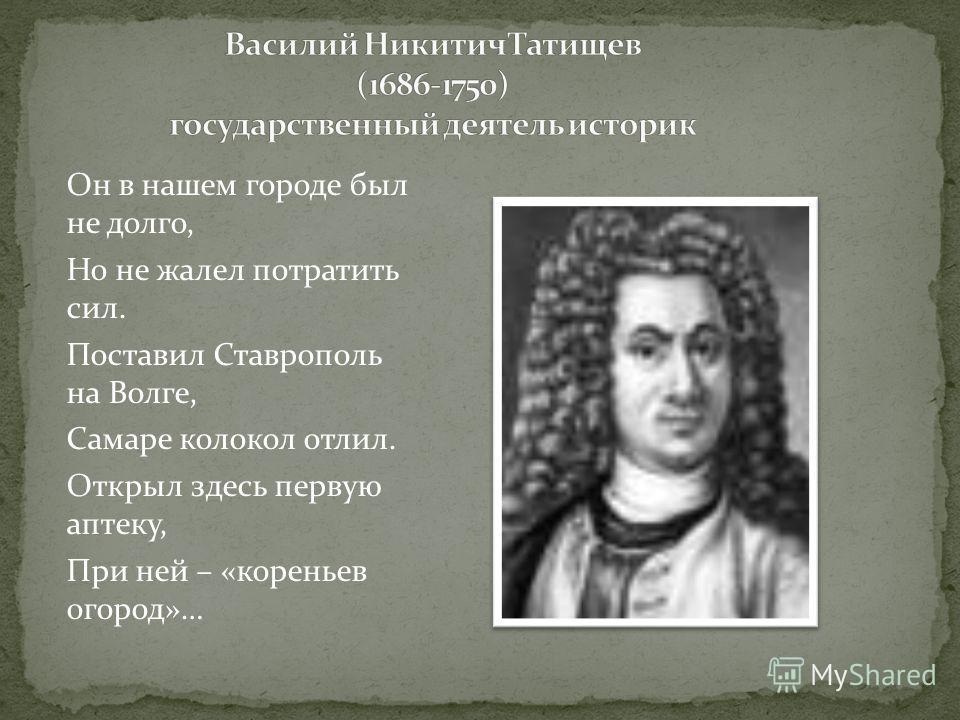 Он в нашем городе был не долго, Но не жалел потратить сил. Поставил Ставрополь на Волге, Самаре колокол отлил. Открыл здесь первую аптеку, При ней – «кореньев огород»…