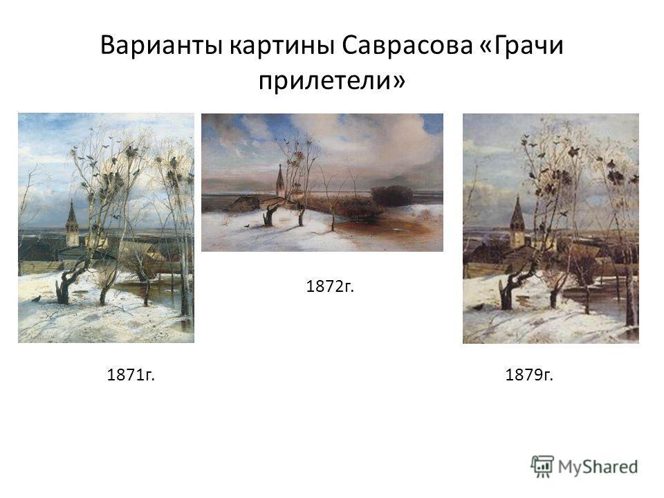 Варианты картины Саврасова «Грачи прилетели» 1872 г.1872 1871 г. 1879 г.