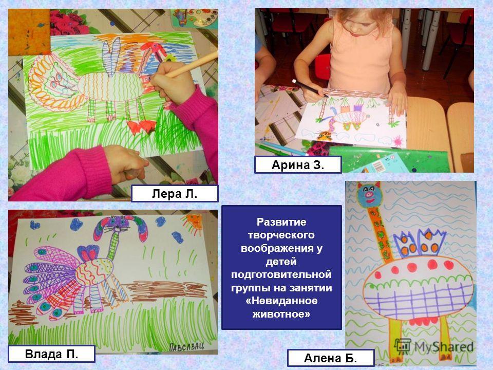 Развитие творческого воображения у детей подготовительной группы на занятии «Невиданное животное» Влада П. Алена Б. Арина З. Лера Л.