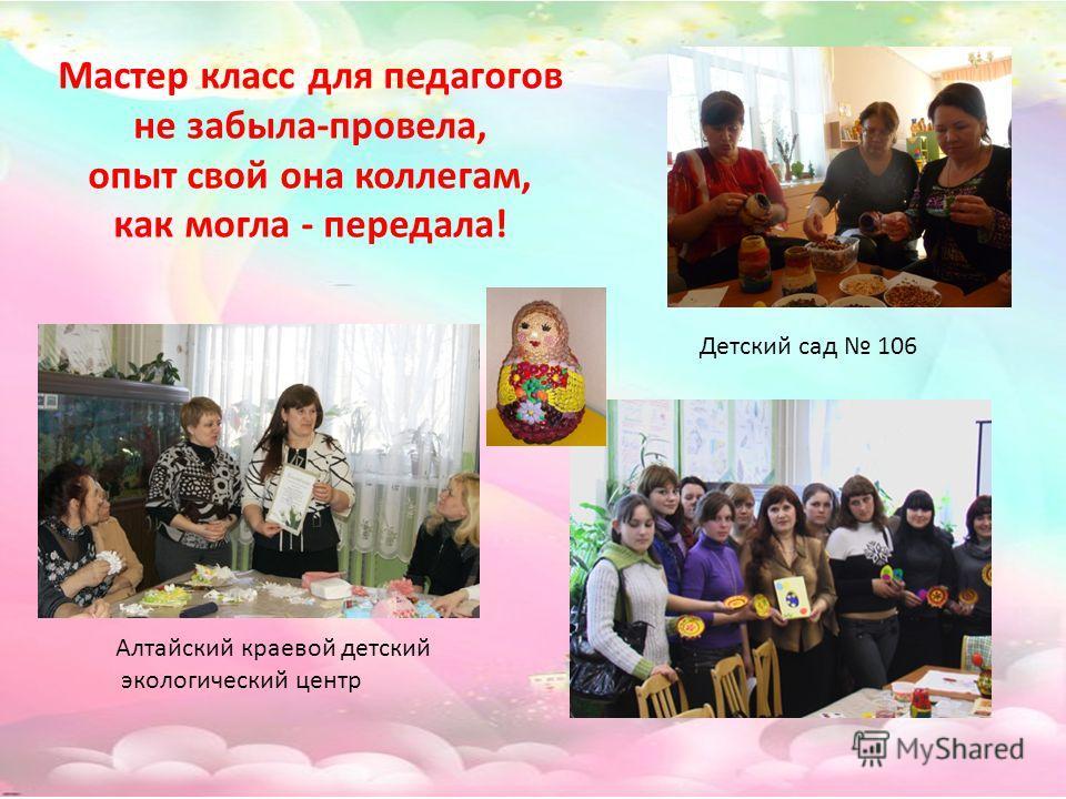 Мастер класс для педагогов не забыла-провела, опыт свой она коллегам, как могла - передала! Алтайский краевой детский экологический центр Детский сад 106