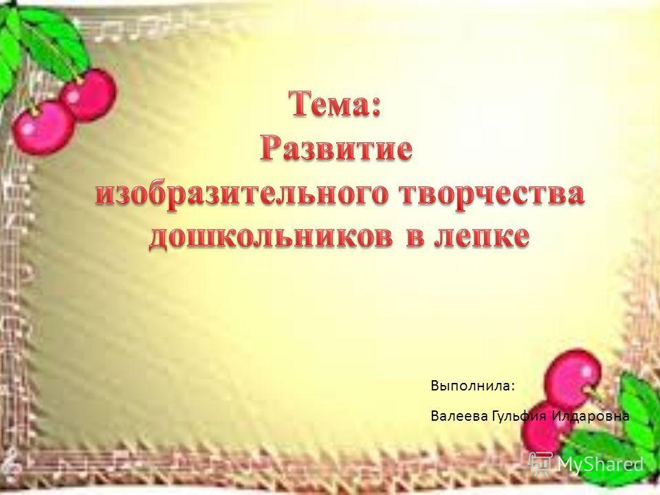 Выполнила: Валеева Гульфия Илдаровна