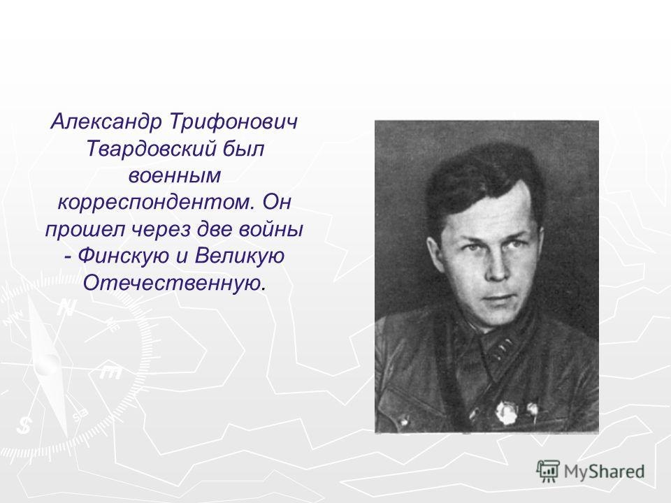 Александр Трифонович Твардовский был военным корреспондентом. Он прошел через две войны - Финскую и Великую Отечественную.