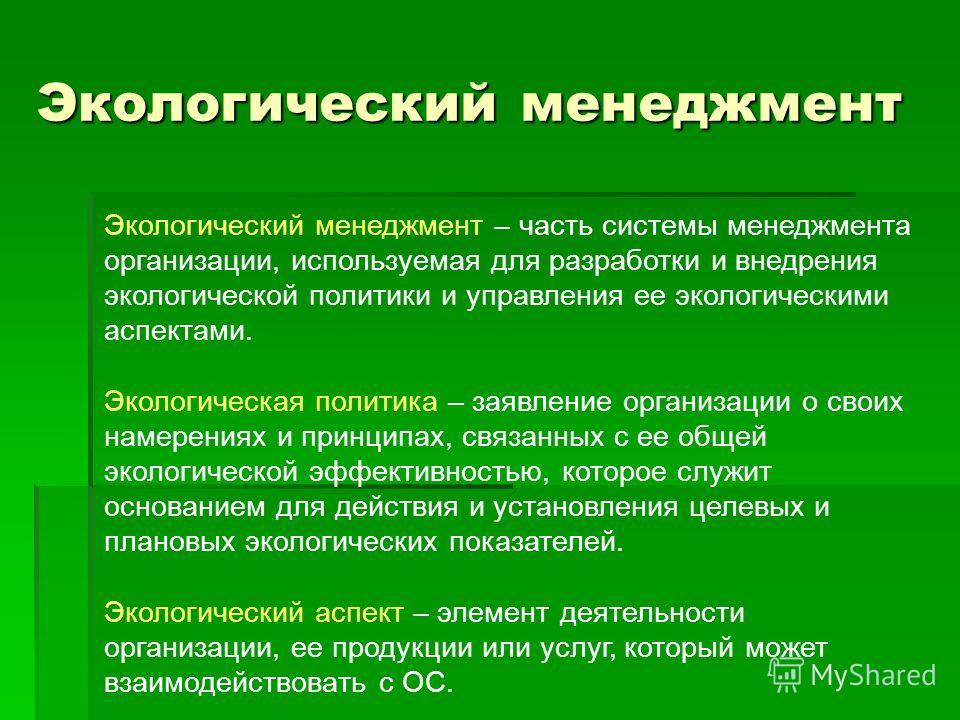 Экологический менеджмент Экологический менеджмент – часть системы менеджмента организации, используемая для разработки и внедрения экологической политики и управления ее экологическими аспектами. Экологическая политика – заявление организации о своих