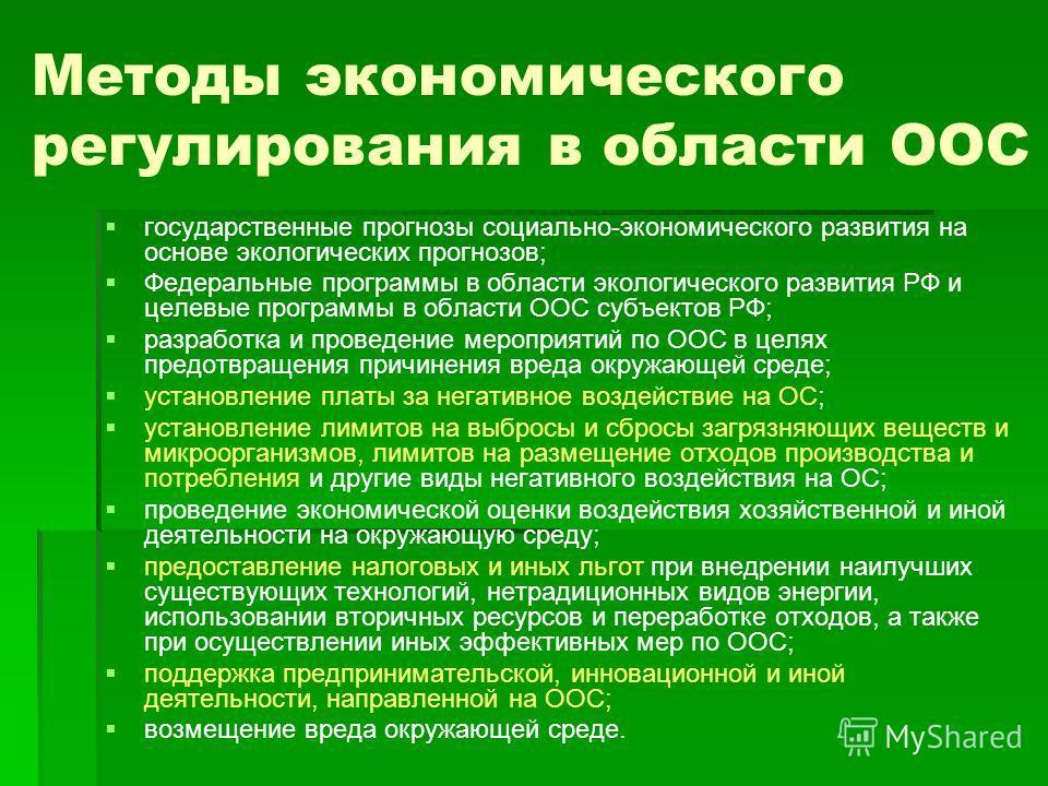 Методы экономического регулирования в области ООС государственные прогнозы социально-экономического развития на основе экологических прогнозов; Федеральные программы в области экологического развития РФ и целевые программы в области ООС субъектов РФ;
