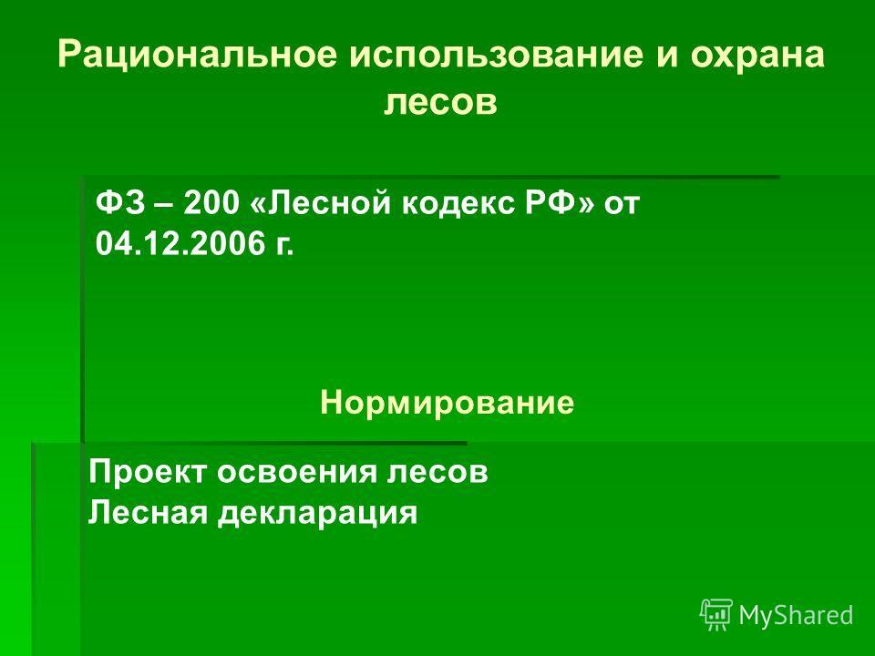 Рациональное использование и охрана лесов Проект освоения лесов Лесная декларация Нормирование ФЗ – 200 «Лесной кодекс РФ» от 04.12.2006 г.