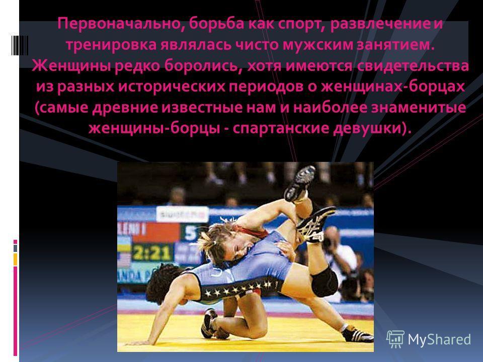 Первоначально, борьба как спорт, развлечение и тренировка являлась чисто мужским занятием. Женщины редко боролись, хотя имеются свидетельства из разных исторических периодов о женщинах-борцах (самые древние известные нам и наиболее знаменитые женщины
