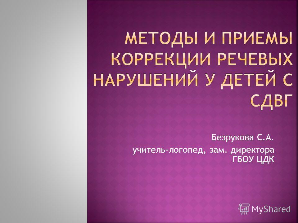 Безрукова С.А. учитель-логопед, зам. директора ГБОУ ЦДК