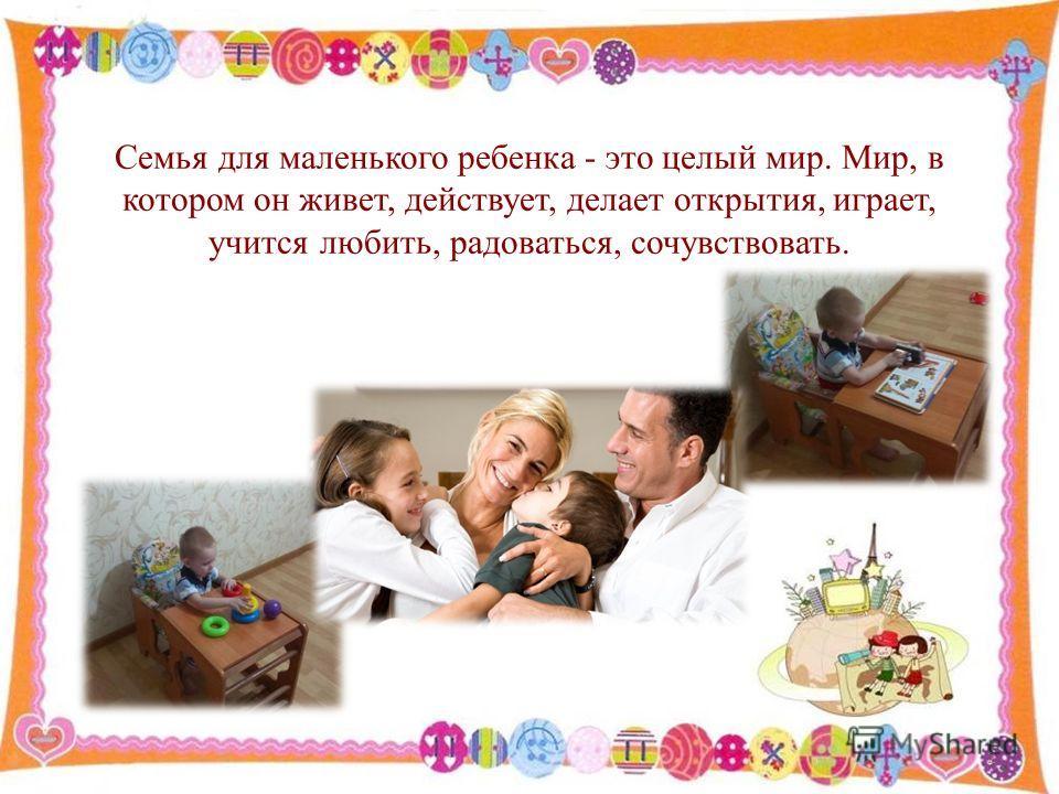 Семья для маленького ребенка - это целый мир. Мир, в котором он живет, действует, делает открытия, играет, учится любить, радоваться, сочувствовать. 2
