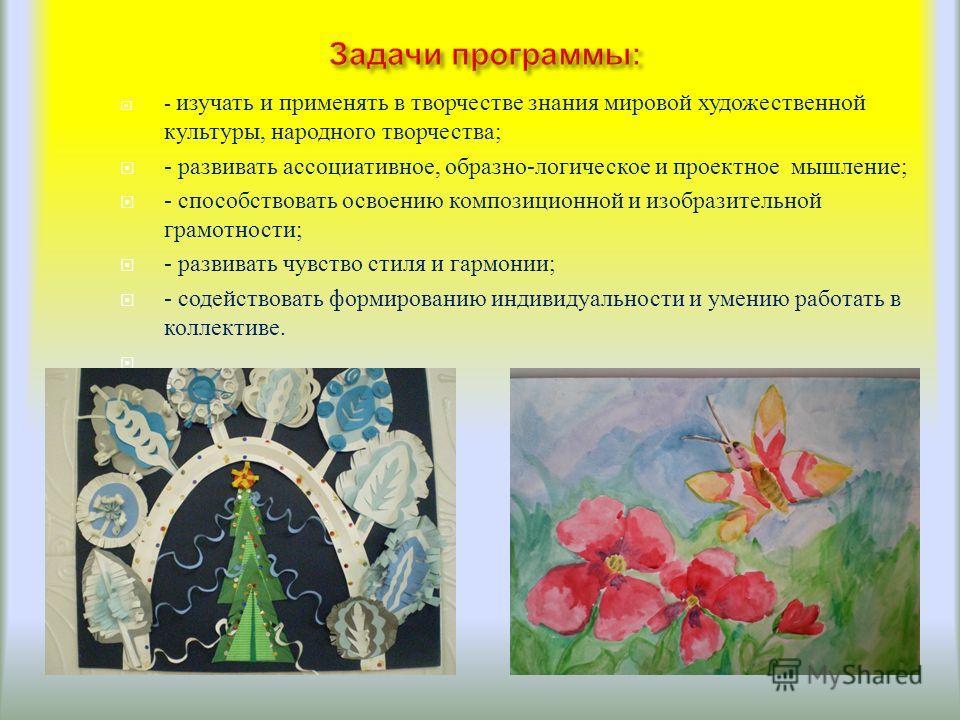 - изучать и применять в творчестве знания мировой художественной культуры, народного творчества ; - развивать ассоциативное, образно - логическое и проектное мышление ; - способствовать освоению композиционной и изобразительной грамотности ; - развив