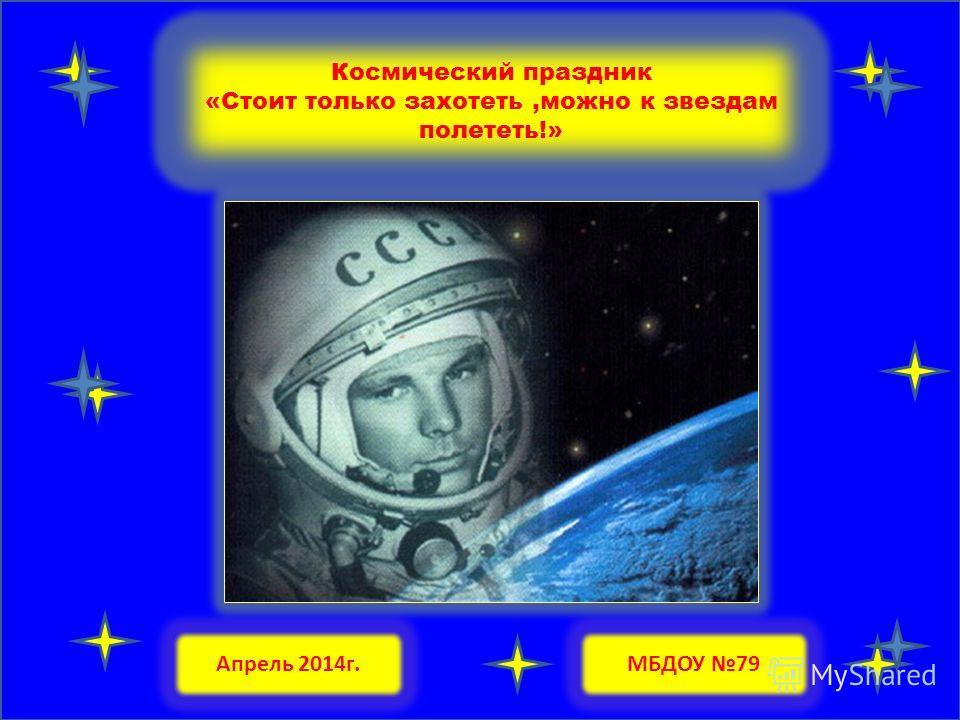 Космический праздник «Стоит только захотеть,можно к звездам полететь!» МБДОУ 79Апрель 2014 г.