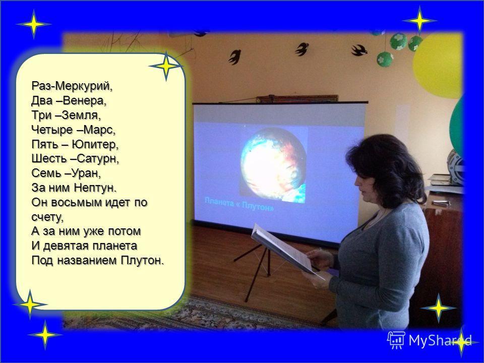 Раз-Меркурий, Два –Венера, Три –Земля, Четыре –Марс, Пять – Юпитер, Шесть –Сатурн, Семь –Уран, За ним Нептун. Он восьмым идет по счету, А за ним уже потом И девятая планета Под названием Плутон.