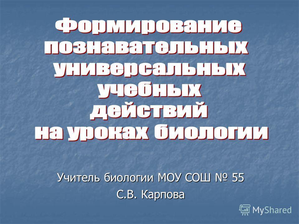 Учитель биологии МОУ СОШ 55 С.В. Карпова
