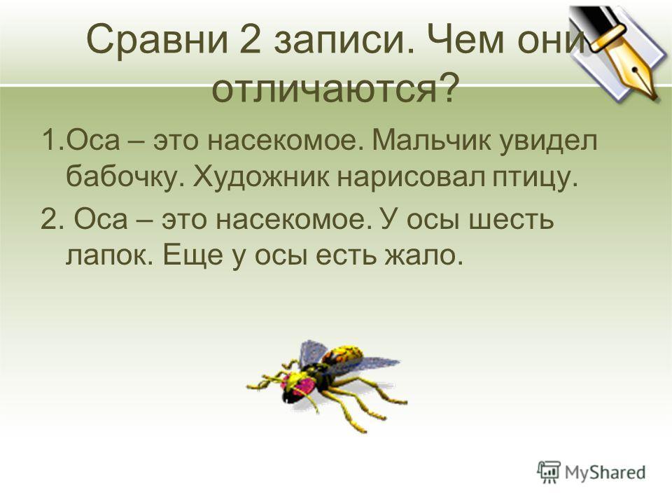 Сравни 2 записи. Чем они отличаются? 1. Оса – это насекомое. Мальчик увидел бабочку. Художник нарисовал птицу. 2. Оса – это насекомое. У осы шесть лапок. Еще у осы есть жало.