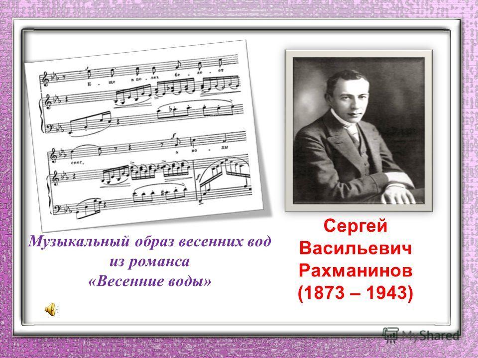 Сергей Васильевич Рахманинов (1873 – 1943) Музыкальный образ весенних вод из романса «Весенние воды»