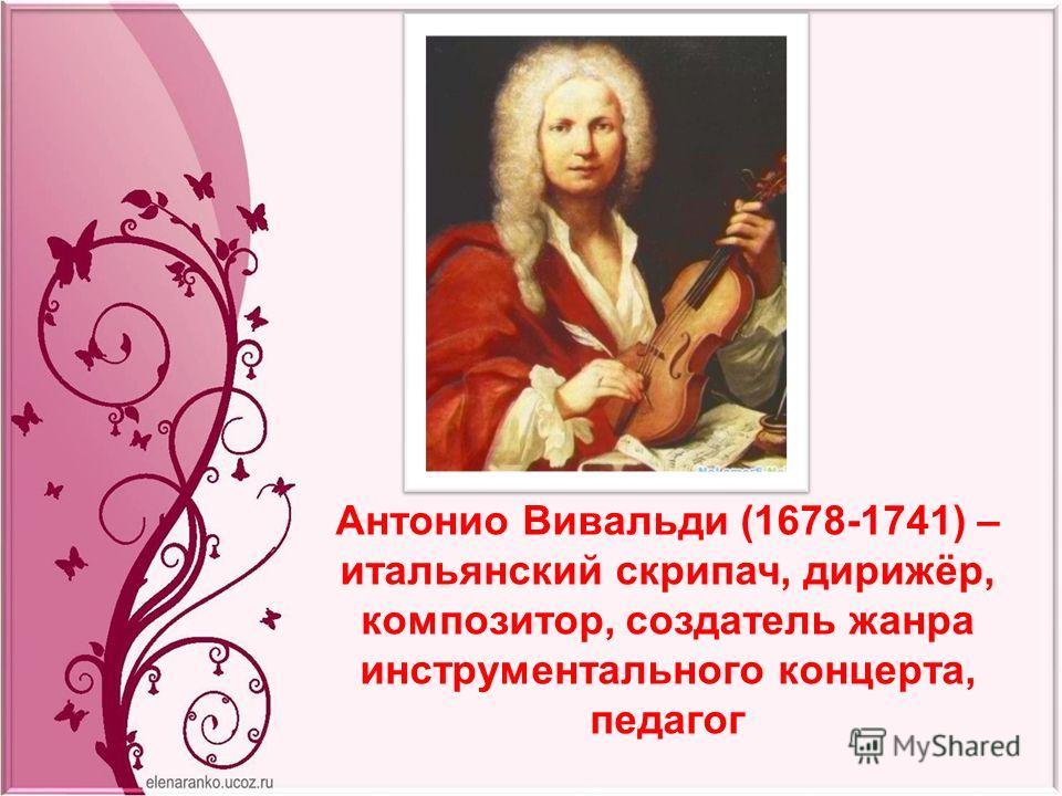 Антонио Вивальди (1678-1741) – итальянский скрипач, дирижёр, композитор, создатель жанра инструментального концерта, педагог