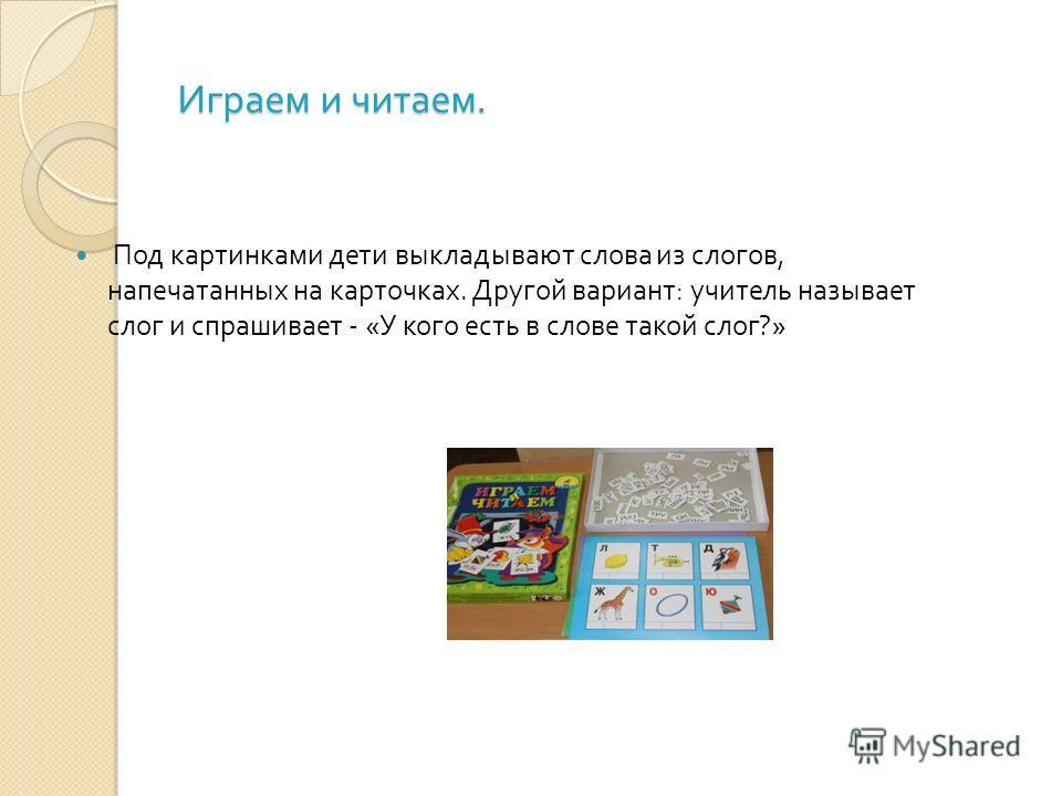 Играем и читаем. Под картинками дети выкладывают слова из слогов, напечатанных на карточках. Другой вариант : учитель называет слог и спрашивает - « У кого есть в слове такой слог ?»