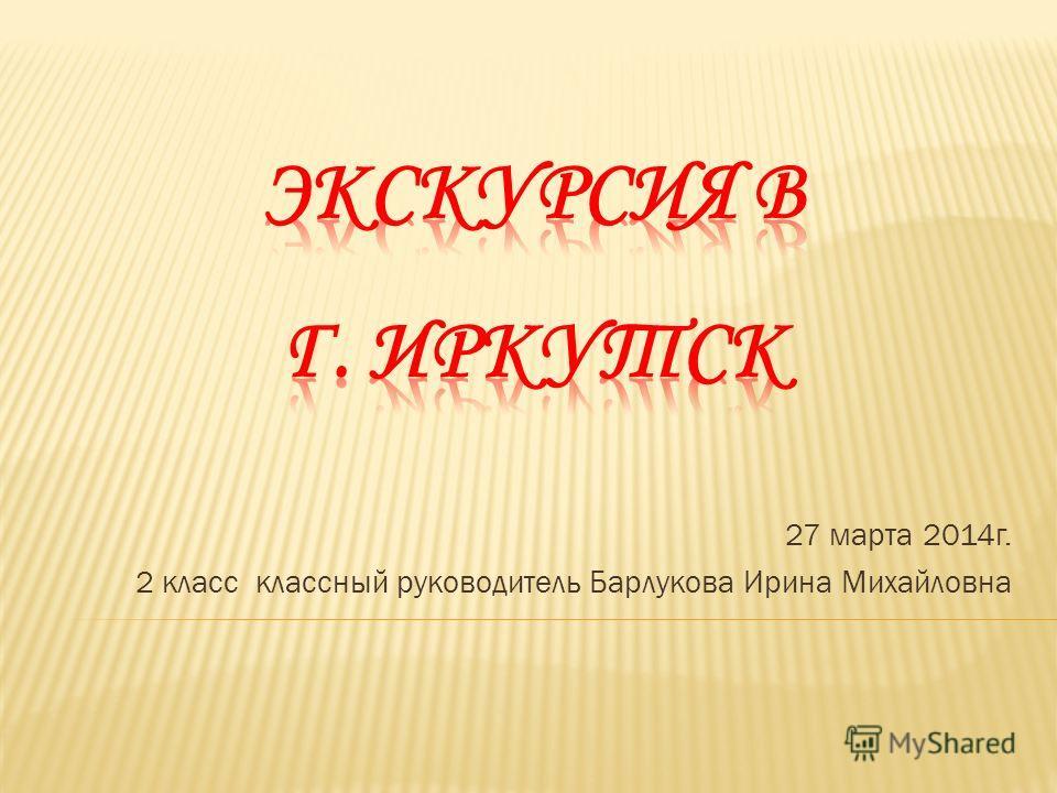 27 марта 2014 г. 2 класс классный руководитель Барлукова Ирина Михайловна