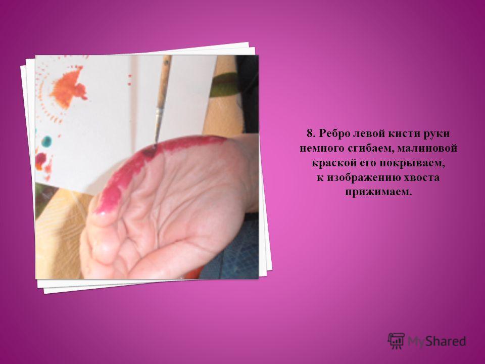 8. Ребро левой кисти руки немного сгибаем, малиновой краской его покрываем, к изображению хвоста прижимаем.
