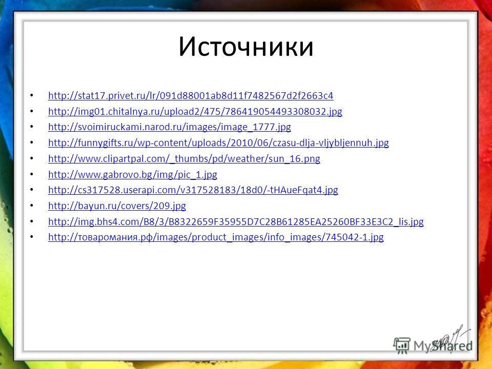 Источники http://stat17.privet.ru/lr/091d88001ab8d11f7482567d2f2663c4 http://img01.chitalnya.ru/upload2/475/786419054493308032. jpg http://svoimiruckami.narod.ru/images/image_1777. jpg http://funnygifts.ru/wp-content/uploads/2010/06/czasu-dlja-vljybl