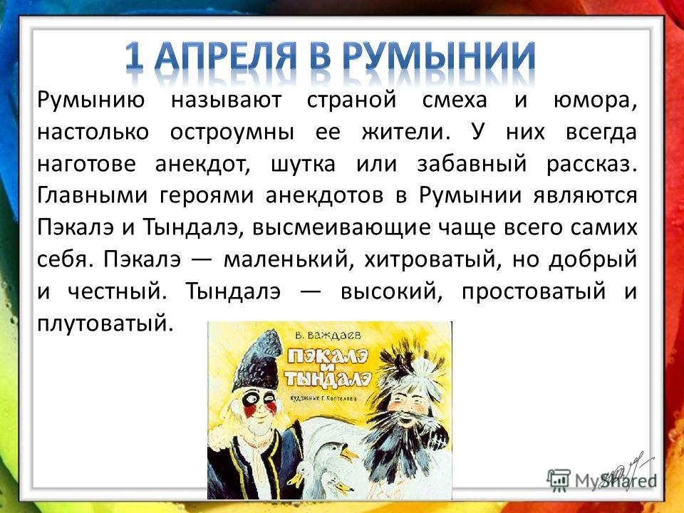 Румынию называют страной смеха и юмора, настолько остроумны ее жители. У них всегда наготове анекдот, шутка или забавный рассказ. Главными героями анекдотов в Румынии являются Пэкалэ и Тындалэ, высмеивающие чаще всего самих себя. Пэкалэ маленький, хи