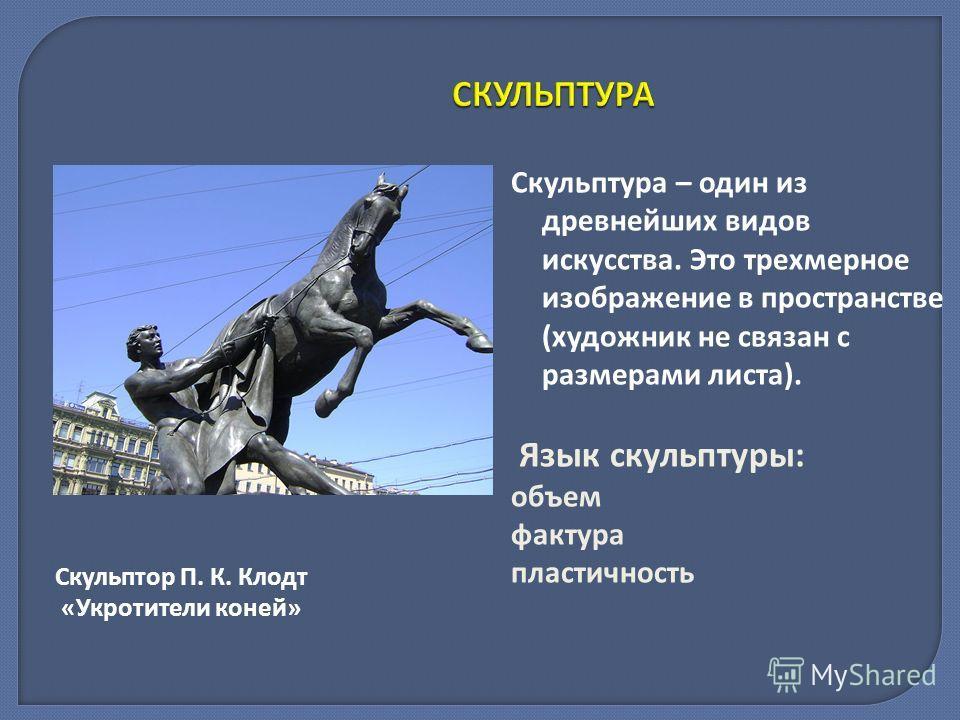 СКУЛЬПТУРА Скульптура – один из древнейших видов искусства. Это трехмерное изображение в пространстве (художник не связан с размерами листа). Язык скульптуры: объем фактура пластичность Скульптор П. К. Клодт «Укротители коней»