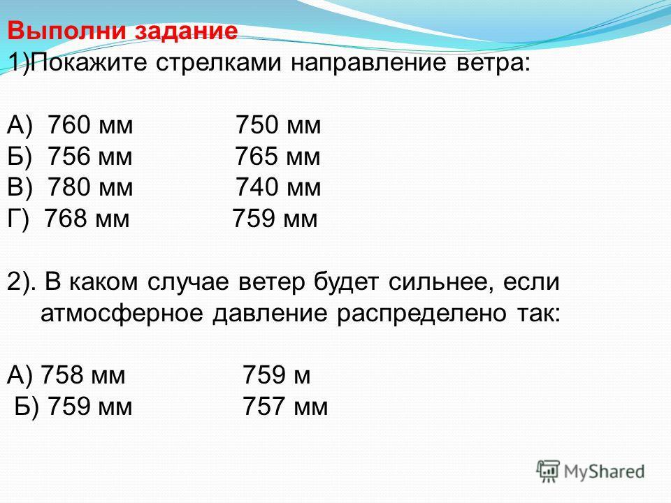 Выполни задание 1)Покажите стрелками направление ветра: А) 760 мм 750 мм Б) 756 мм 765 мм В) 780 мм 740 мм Г) 768 мм 759 мм 2). В каком случае ветер будет сильнее, если атмосферное давление распределено так: А) 758 мм 759 м Б) 759 мм 757 мм
