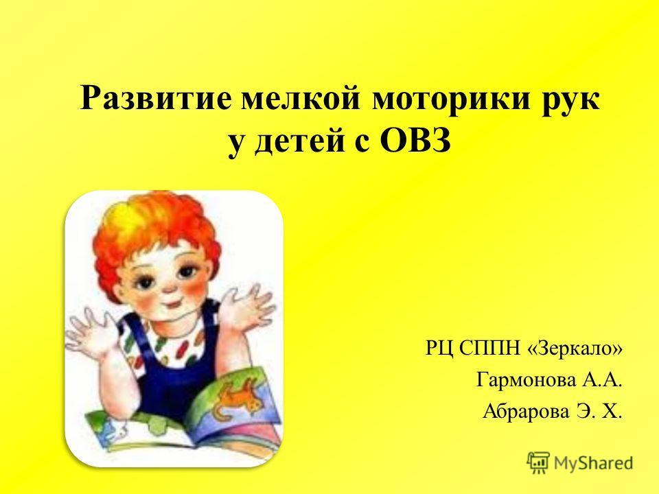 Развитие мелкой моторики рук у детей с ОВЗ РЦ СППН «Зеркало» Гармонова А.А. Абрарова Э. Х.