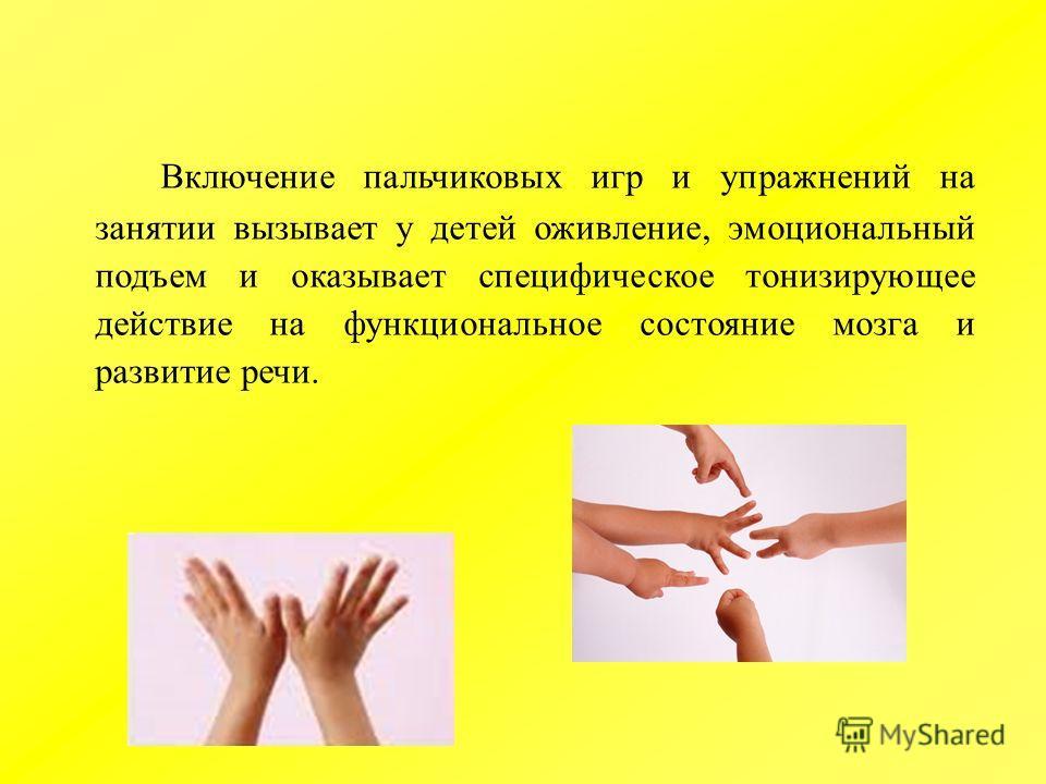 Включение пальчиковых игр и упражнений на занятии вызывает у детей оживление, эмоциональный подъем и оказывает специфическое тонизирующее действие на функциональное состояние мозга и развитие речи.
