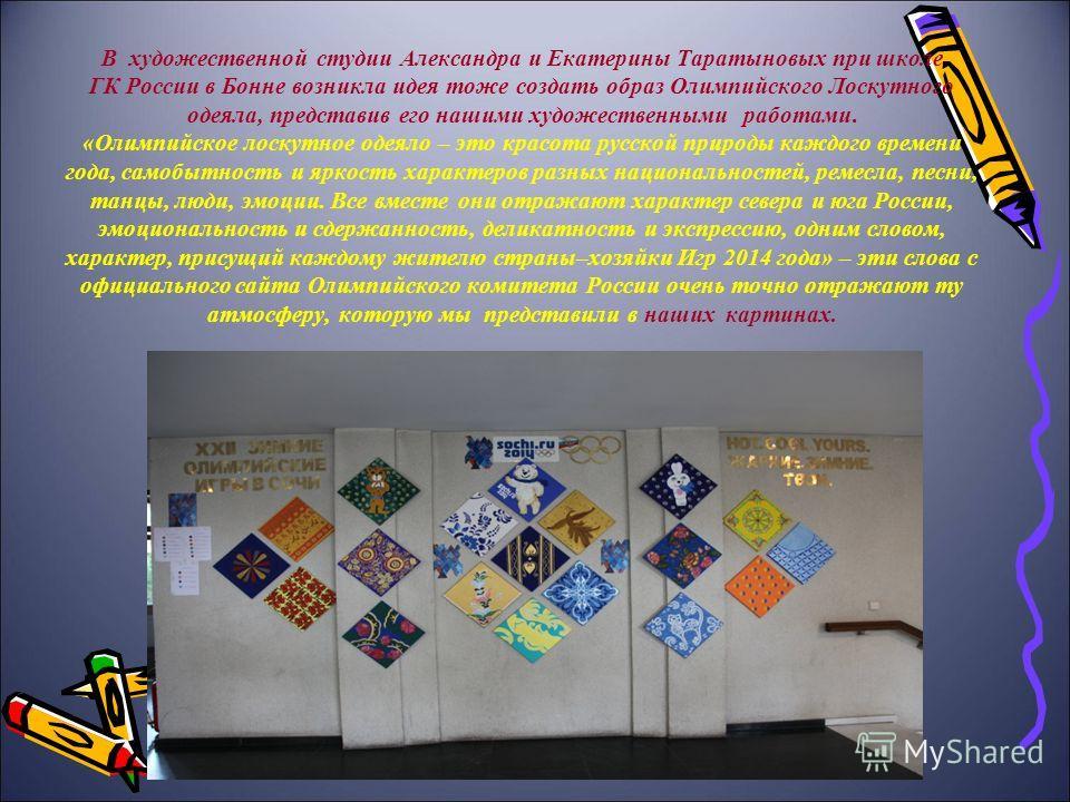 В художественной студии Александра и Екатерины Таратыновых при школе ГК России в Бонне возникла идея тоже создать образ Олимпийского Лоскутного одеяла, представив его нашими художественными работами. «Олимпийское лоскутное одеяло – это красота русско